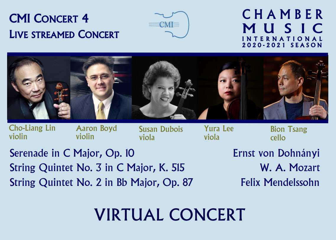 CMI Presents 2020-2021 Season, Virtual Concert #4! Apr 10, 2021 - Aaron Boyd, Cho-Liang Lin, Susan Dubois, Yura Lee and Bion Tsang perform Dohnanyi, Mozart & Mendelssohn - To purchase tickets and receive a link to the virtual event, please click on the links below or call 972-385-7267